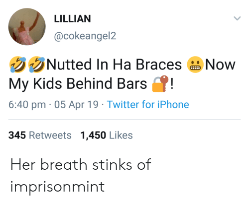 Braces: LILLIAN  @cokeangel2  Nutted In Ha Braces  Now  P!  My Kids Behind Bars  6:40 pm 05 Apr 19 Twitter for iPhone  345 Retweetss 1,450 Likes Her breath stinks of imprisonmint