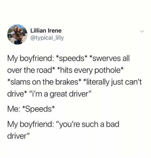 "Slams: Lillian Irene  @typical_lilly  My boyfriend: *speeds* *swerves all  over the road* *hits every pothole*  *slams on the brakes* *literally just can't  drive* ""i'm a great driver""  Me: *Speeds*  My boyfriend: ""you're such a bad  driver"""