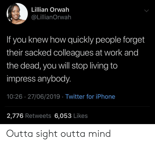 colleagues: Lillian Orwah  @LillianOrwah  If you knew how quickly people forget  their sacked colleagues at work and  the dead, you will stop living to  impress anybody.  10:26 27/06/2019 Twitter for iPhone  2,776 Retweets 6,053 Likes Outta sight outta mind