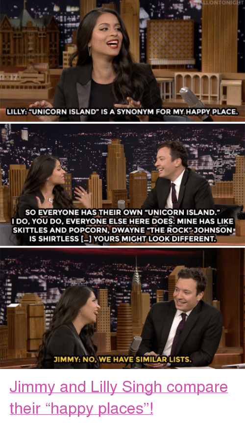 """Popcorn: LILLY: UNICORN ISLAND"""" IS A SYNONYM FOR MY HAPPY PLACE.  SO EVERYONE HAS THEIR OWN """"UNICORN ISLAND.""""  DO, YOU DO, EVERYONE ELSE HERE DOES: MINE HAS LIKE  SKITTLES AND POPCORN,DWAYNE """"THE ROCK JOHNSON  IS SHIRTLESS ...] YOURS MIGHT LOOK DIFFERENT  JIMMY: NO, WE HAVE SIMILAR LISTS <p><a href=""""https://www.youtube.com/watch?v=dGvyYWRvzjk&amp;index=1&amp;list=UU8-Th83bH_thdKZDJCrn88g"""" target=""""_blank"""">Jimmy and Lilly Singh compare their &ldquo;happy places&rdquo;!</a></p>"""