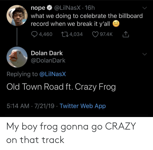 Billboard: @LilNasX 16h  nope  what we doing to celebrate the billboard  record when we break it y'all  4,460  t14,034  97.4K  Dolan Dark  @DolanDark  Replying to @LiINasX  Old Town Road ft. Crazy Frog  5:14 AM 7/21/19 Twitter Web App My boy frog gonna go CRAZY on that track