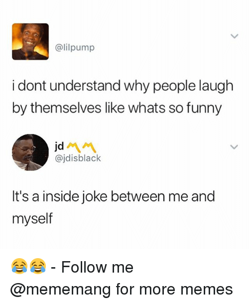 inside joke: @lilpump  i dont understand why people laugh  by themselves like whats so funny  jd  @jdisblack  It's a inside joke between me and  myself 😂😂 - Follow me @mememang for more memes