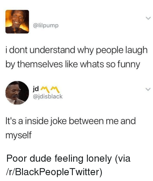 inside joke: @lilpump  i dont understand why people laugh  by themselves like whats so funny  jd  @jdisblack  It's a inside joke between me and  myself <p>Poor dude feeling lonely (via /r/BlackPeopleTwitter)</p>