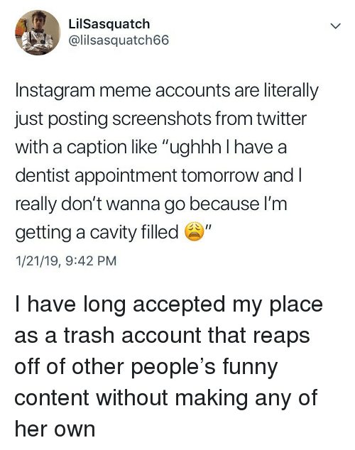"""cavity: LilSasquatch  @lilsasquatch66  Instagram meme accounts are literally  just posting screenshots from twitter  with a caption like """"ughhh I have a  dentist appointment tomorrow and l  really don't wanna go because l'm  getting a cavity filled """"  1/21/19, 9:42 PM I have long accepted my place as a trash account that reaps off of other people's funny content without making any of her own"""