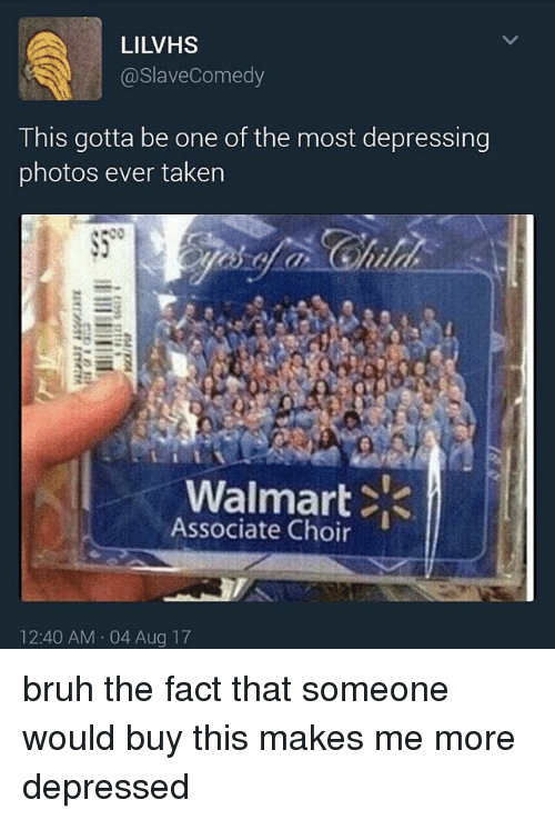 Walmarter: LILVHS  @slaveComedy  This gotta be one of the most depressing  photos ever taken  Walmart <  Associate Choir  12:40 AM 04 Aug 17 bruh the fact that someone would buy this makes me more depressed