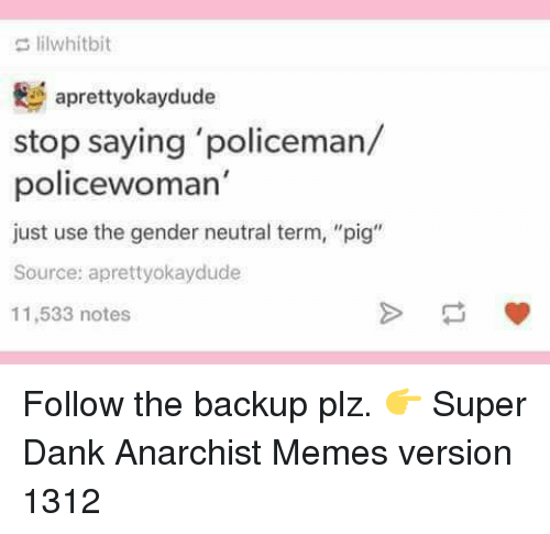 "Dank, Memes, and Anarchist: lilwhitbit  aprettyokaydude  stop saying 'policeman/  policewoman'  just use the gender neutral term, ""pig""  Source: apretty okaydude  11,533 notes Follow the backup plz. 👉  Super Dank Anarchist Memes  version 1312"