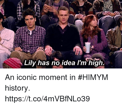 Memes, History, and Iconic: Lily has no idea l'm high. An iconic moment in #HIMYM history. https://t.co/4mVBfNLo39