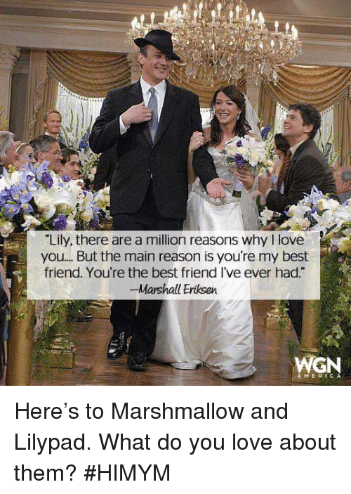 "youre my best friend: ""Lily, there are a million reasons why l love  you.... But the main reason is you're my best  friend. You're the best friend Ive ever had  R  -Marshall Eriksen  WGN  A MER Here's to Marshmallow and Lilypad. What do you love about them? #HIMYM"