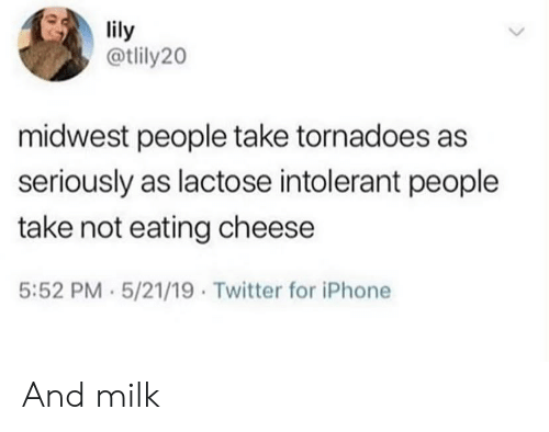 tornadoes: lily  @tlily20  midwest people take tornadoes as  seriously as lactose intolerant people  take not eating cheese  5:52 PM 5/21/19 Twitter for iPhone And milk