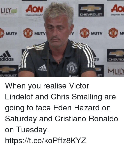 aon: LİLYai AON  Empower Results  CHEVROLET  Empower Res  MUTV  MUTV  MUTV  didas  CHEVRO  MLİLY  adi  das  EVROLET When you realise Victor Lindelof and Chris Smalling are going to face Eden Hazard on Saturday and Cristiano Ronaldo on Tuesday. https://t.co/koPffz8KYZ