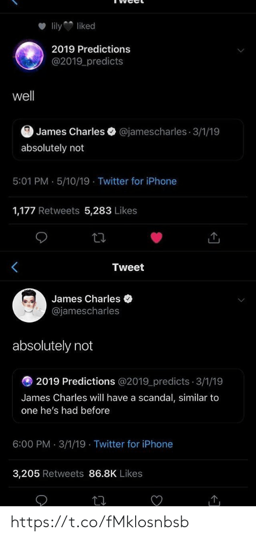 Predictions: lilyliked  2019 Predictions  @2019 predicts  well  James Charles @jamescharles 3/1/19  absolutely not  5:01 PM . 5/10/19 Twitter for iPhone  1,177 Retweets 5,283 Likes   Tweet  James Charles  @jamescharles  absolutely not  2019 Predictions @2019_predicts 3/1/19  James Charles will have a scandal, similar to  one he's had before  6:00 PM 3/1/19 Twitter for iPhone  3,205 Retweets 86.8K Likes https://t.co/fMklosnbsb