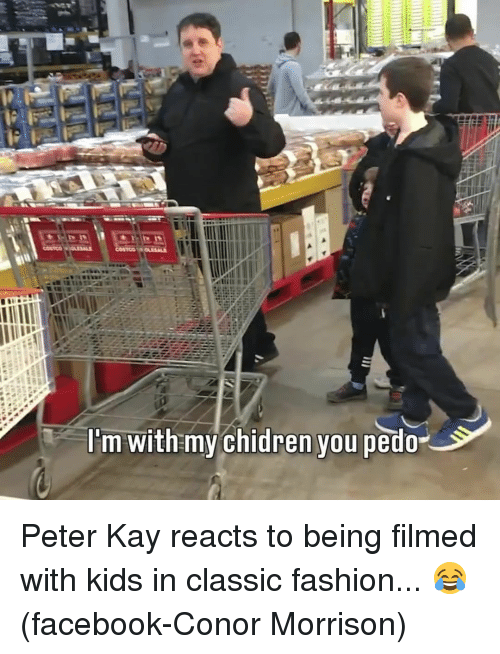 Kaye: lim with my chidren you pedo Peter Kay reacts to being filmed with kids in classic fashion... 😂 (facebook-Conor Morrison)