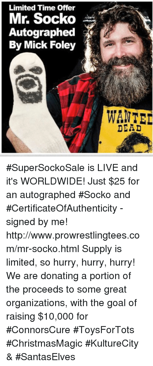 mick foley: Limited Time Offer  Mr. Socko  Autographed  By Mick Foley  WANTED  DEAD #SuperSockoSale is LIVE and it's WORLDWIDE! Just $25 for an autographed #Socko and  #CertificateOfAuthenticity - signed by me!  http://www.prowrestlingtees.com/mr-socko.html Supply is limited, so hurry, hurry, hurry! We are donating a portion of the proceeds to some great organizations, with the goal of raising $10,000 for #ConnorsCure #ToysForTots  #ChristmasMagic #KultureCity & #SantasElves