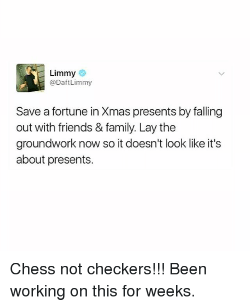 Family, Friends, and Memes: Limmy  @DaftLimmy  Save a fortune in Xmas presents by falling  out with friends & family. Lay thee  groundwork now so it doesn't look like it's  about presents. Chess not checkers!!! Been working on this for weeks.