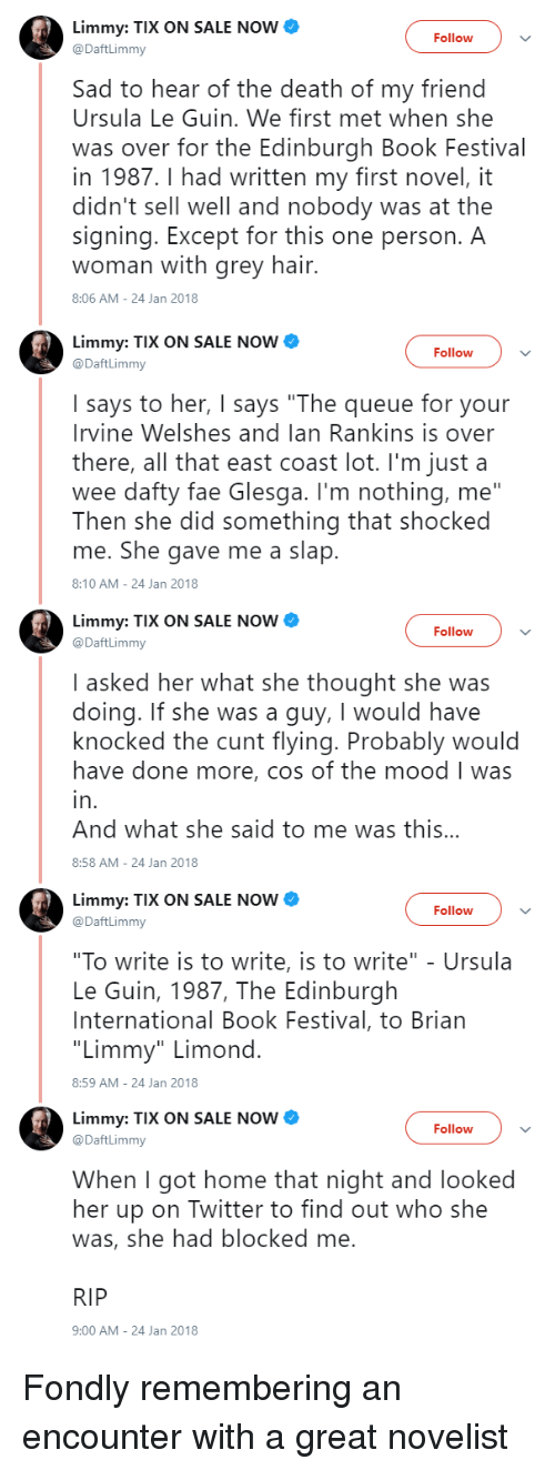 "Tix: Limmy: TIX ON SALE NOW  @DaftLimmy  Follow  Sad to hear of the death of my friend  Ursula Le Guin. We first met when she  was over for the Edinburgh Book Festival  in 1987.I had written my first novel, it  didn't sell well and nobody was at the  signing. Except for this one person. A  woman with grey hair.  8:06 AM-24 Jan 2018  Limmy: TIX ON SALE NOW  @DaftLimmy  Follow  I says to her, I says ""The queue for your  Irvine Welshes and lan Rankins is over  there, all that east coast lot. I'm just a  wee dafty fae Glesga. I'm nothing, me""  Then she did something that shocked  me. She gave me a slap  8:10 AM-24 Jan 2018  Limmy: TIX ON SALE NOW  @DaftLimmy  Follow  I asked her what she thought she was  doing. If she was a guy, I would have  knocked the cunt flying. Probably would  have done more, cos of the mood I was  in  And what she said to me was this..  8:58 AM-24 Jan 2018  Limmy: TIX ON SALE NOW  @DaftLimmy  Follow  ""To write is to write, is to write"" - Ursula  Le Guin, 1987, The Edinburgh  International Book Festival, to Brian  ""Limmy"" Limond  8:59 AM-24 Jan 2018  Limmy: TIX ON SALE NOW  @DaftLimmy  Follow  When I got home that night and looked  her up on Twitter to find out who she  was, she had blocked me  RIP  9:00 AM-24 Jan 2018 Fondly remembering an encounter with a great novelist"