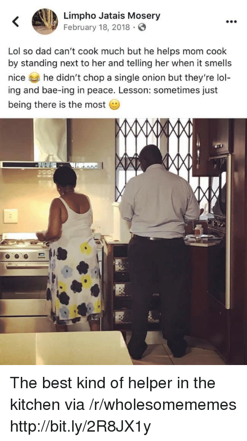 Being There: Limpho Jatais Mosery  February 18, 2018  Lol so dad can't cook much but he helps mom cook  by standing next to her and telling her when it smells  nice he didn't chop a single onion but they're lol-  ing and bae-ing in peace. Lesson: sometimes just  being there is the most The best kind of helper in the kitchen via /r/wholesomememes http://bit.ly/2R8JX1y