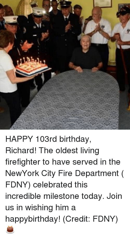 Birthday, Fire, and Memes: lin HAPPY 103rd birthday, Richard! The oldest living firefighter to have served in the NewYork City Fire Department ( FDNY) celebrated this incredible milestone today. Join us in wishing him a happybirthday! (Credit: FDNY) 🎂