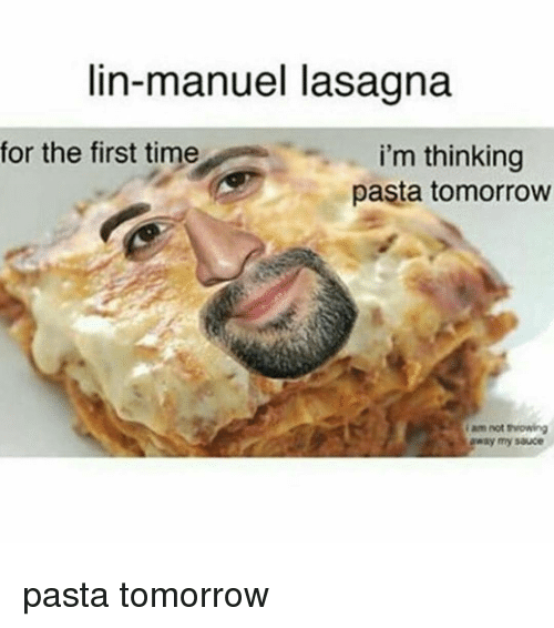 Memes, Lasagna, and Sauce: lin-manuel lasagna  for the first time  i'm thinking  pasta tomorrow  am not  away my sauce pasta tomorrow
