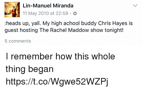 Memes, Rachel Maddow, and Chris Hayes: Lin-Manuel Miranda  11 May 2010 at 22:59  heads up, yall. My high achool buddy Chris Hayes is  guest hosting The Rachel Maddow show tonight!  5 comments I remember how this whole thing began https://t.co/Wgwe52WZPj
