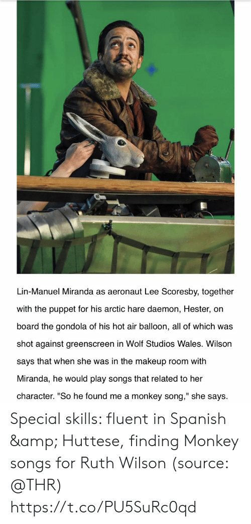 "balloon: Lin-Manuel Miranda as aeronaut Lee Scoresby, together  with the puppet for his arctic hare daemon, Hester, on  board the gondola of his hot air balloon, all of which was  shot against greenscreen in Wolf Studios Wales. Wilson  says that when she was in the makeup room with  Miranda, he would play songs that related to her  character. ""So he found me a monkey song,"" she says Special skills: fluent in Spanish & Huttese, finding Monkey songs for Ruth Wilson (source: @THR) https://t.co/PU5SuRc0qd"
