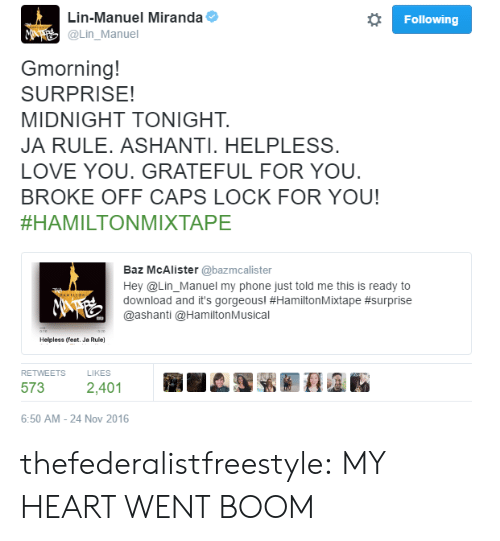 Hamilton Musical: Lin-Manuel Miranda  Following  M  @Lin_Manuel  Gmorning!  SURPRISE!  MIDNIGHT TONIGHT.  JA RULE. ASHANTI. HELPLESS  LOVE YOU. GRATEFUL FOR YOU.  BROKE OFF CAPS LOCK FOR YOU!  #HAMILTONMIXTAPE  Baz McAlister @bazmcalister  Hey @Lin_Manuel my phone just told me this is ready to  download and it's gorgeous! #HamiltonMixtape #surprise  @ashanti @Hamilton Musical  HAMILTON  Helpless (feat. Ja Rule)  RETWEETS  LIKES  573  2,401  6:50 AM-24 Nov 2016 thefederalistfreestyle:  MY HEART WENT BOOM