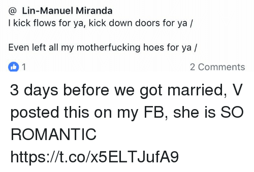 Hoes, Memes, and 🤖: @ Lin-Manuel Miranda  I kick flows for ya, kick down doors for ya /  Even left all my motherfucking hoes for ya /  2 Comments 3 days before we got married, V posted this on my FB, she is SO ROMANTIC https://t.co/x5ELTJufA9