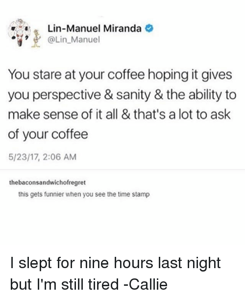 Memes, Coffee, and Time: Lin-Manuel Miranda  @Lin_Manuel  .-e..  @Lin.Manuel  You stare at your coffee hoping it gives  you perspective & sanity & the ability to  make sense of it all & that's a lot to ask  of your coffee  5/23/17, 2:06 AM  thebaconsandwichofregret  this gets funnier when you see the time stamp I slept for nine hours last night but I'm still tired -Callie