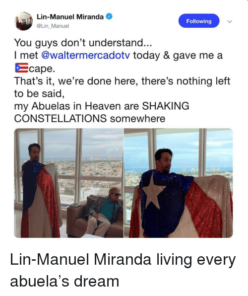 Abuela: Lin-Manuel Miranda  @Lin Manuel  Following  You guys don't understand...  I met @waltermercadotv today & gave me a  をcape  That's it, we're done here, there's nothing left  to be said  my Abuelas in Heaven are SHAKING  CONSTELLATIONS somewhere  ne  0.4 Lin-Manuel Miranda living every abuela's dream
