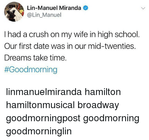 Crush, Memes, and School: Lin-Manuel Miranda  @Lin_Manuel  I had a crush on my wife in high school  Our first date was in our mid-twenties.  Dreams take time.  #Good morning linmanuelmiranda hamilton hamiltonmusical broadway goodmorningpost goodmorning goodmorninglin