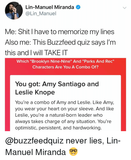 """lin-manuel miranda: Lin-Manuel Miranda  @Lin Manuel  Me: Shit I have to memorize my lines  Also me: This Buzzfeed quiz sayS I'm  this and I will TAKE IT  Which """"Brooklyn Nine-Nine"""" And """"Parks And Rec  Characters Are You A Combo Of?  You got: Amy Santiago and  Leslie Knope  You're a combo of Amy and Leslie. Like Amy,  you wear your heart on your sleeve. And like  Leslie, you're a natural-born leader who  always takes charge of any situation. You're  optimistic, persistent, and hardworking @buzzfeedquiz never lies, Lin-Manuel Miranda 🤓"""