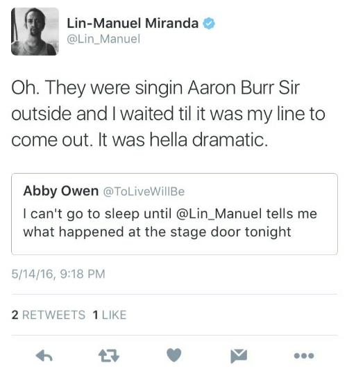 Stage Door: Lin-Manuel Miranda  @Lin_Manuel  Oh. They were singin Aaron Burr Sir  outside and I waited til it was my line to  come out. It was hella dramatic  Abby Owen @ToLiveWillBe  I can't go to sleep until @Lin_Manuel tells me  what happened at the stage door tonight  5/14/16, 9:18 PM  2 RETWEETS 1 LIKE