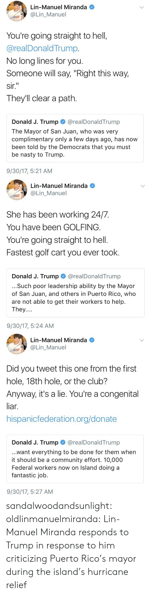 """Golfing: Lin-Manuel Miranda  @Lin_Manuel  You're going straight to hell,  @realDonaldTrump.  No long lines for you  Someone will say, """"Right this way,  sir.  They'll clear a path.  Donald J. Trump @realDonaldTrump  The Mayor of San Juan, who was very  complimentary only a few days ago, has now  been told by the Democrats that you must  be nasty to Trump.  9/30/17, 5:21 AM   Lin-Manuel Miranda  OLin_Manuel  She has been working 24/7.  You have been GOLFING.  You're going straight to hell.  Fastest golf cart you ever took.  Donald J. Trump@realDonaldTrump  ...Such poor leadership ability by the Mayor  of San Juan, and others in Puerto Rico, who  are not able to get their workers to help.  They....  9/30/17, 5:24 AM   Lin-Manuel Miranda  Lin_Manuel  Did you tweet this one from the first  hole, 18th hole, or the club?  Anyway, it's a lie. You're a congenital  liar.  hispanicfederation.org/donate  Donald J. Trump @realDonaldTrump  ...want everything to be done for them when  it should be a community effort. 10,000  Federal workers now on Island doing a  fantastic job.  9/30/17, 5:27 AM sandalwoodandsunlight:  oldlinmanuelmiranda: Lin-Manuel Miranda responds to Trump in response to him criticizing Puerto Rico's mayor during the island's hurricane relief"""