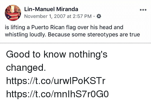 Head, Memes, and True: Lin-Manuel Miranda  November 1, 2007 at 2:57 PM . *  is lifting a Puerto Rican flag over his head and  whistling loudly. Because some stereotypes are true Good to know nothing's changed.  https://t.co/urwlPoKSTr https://t.co/mnIhS7r0G0
