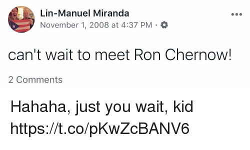 Memes, 🤖, and Miranda: Lin-Manuel Miranda  November 1, 2008 at 4:37 PM .  can't wait to meet Ron Chernow!  2 Comments Hahaha, just you wait, kid https://t.co/pKwZcBANV6