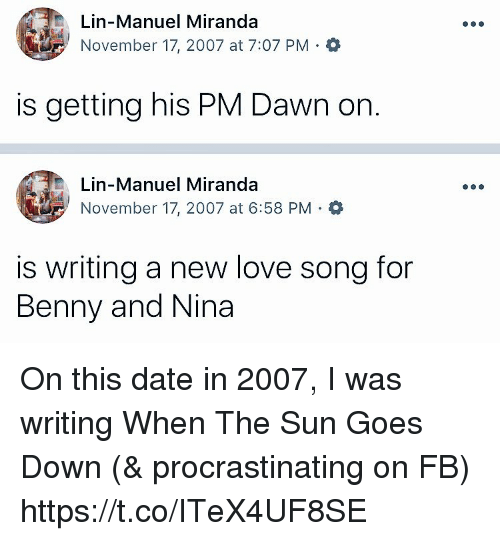 Love, Memes, and Date: Lin-Manuel Miranda  November 17, 2007 at 7:07 PM Q  is getting his PM Dawn on  Lin-Manuel Miranda  November 17, 2007 at 6:58 PM .  is writing a new love song for  Benny and Nina On this date in 2007, I was writing When The Sun Goes Down (& procrastinating on FB) https://t.co/ITeX4UF8SE