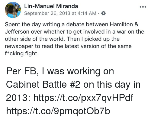 Memes, World, and Fight: Lin-Manuel Miranda  September 26, 2013 at 4:14 AM.a  Spent the day writing a debate between Hamilton &  Jefferson over whether to get involved in a war on the  other side of the world. Then I picked up the  newspaper to read the latest version of the same  f*cking fight. Per FB, I was working on Cabinet Battle #2 on this day in 2013: https://t.co/pxx7qvHPdf https://t.co/9pmqotOb7b
