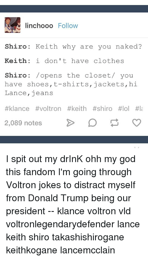 Clothes, Memes, and Shoes: linchooo  Follow  Shiro Keith why are you naked?  Keith i don't have clothes  Shiro opens the closet you  have shoes, t-shirts, jackets, hi  Lance, jeans  #klance #voltron #keith #shiro #lol #Ia  2,089 notes  p o I spit out my drInK ohh my god this fandom I'm going through Voltron jokes to distract myself from Donald Trump being our president -- klance voltron vld voltronlegendarydefender lance keith shiro takashishirogane keithkogane lancemcclain