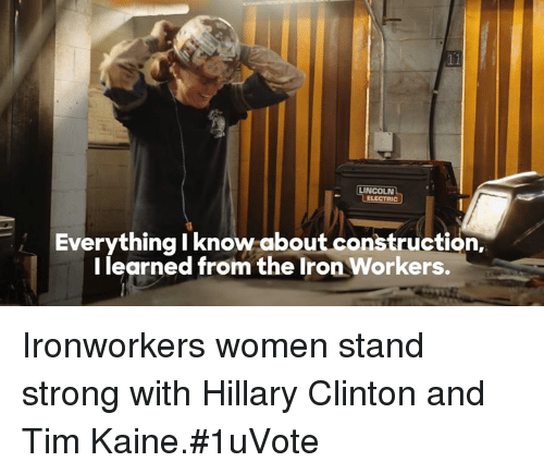 ironworker: LINCOLN  Everything I know about construction,  I learned from the Iron Workers. Ironworkers women stand strong with Hillary Clinton and Tim Kaine.#1uVote