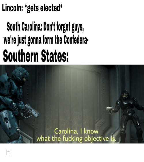 objective: Lincoln: 'gets elected*  South Carolina: Dont torget guys,  we'rejust gonna form the Confedera  Southern States:  Carolina, I know  what the fucking objective E