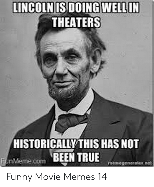 Funny Movie Memes: LINCOLN IS DOINGWELL IN  THEATERS  HISTORICALLY THIS HAS NOT  nMeme.com BEEN TRUE  memegenerator, net Funny Movie Memes 14