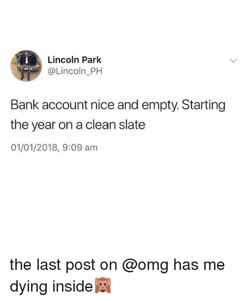 Omg, Bank, and Lincoln: Lincoln Park  @Lincoln PH  Bank account nice and empty. Starting  the year on a clean slate  01/01/2018, 9:09 am the last post on @omg has me dying inside🙉