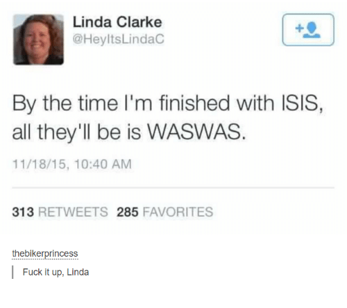 Waswas: Linda Clarke  @HeyltsLindac  By the time I'm finished with ISIS,  all they'll be is WASWAS.  11/18/15, 10:40 AM  313  RETWEETS 285  FAVORITES  theebikerprincess  Fuck it up, Linda