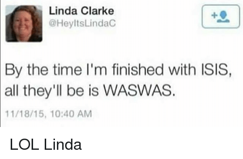 Linda Clarke: Linda Clarke  @HeyltsLindac  By the time I'm finished with ISIS,  all they'll be is WASWAS.  11/18/15, 10:40 AM LOL Linda