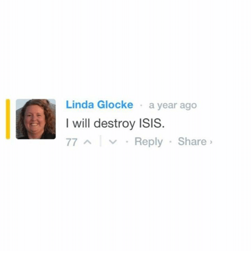 I Will Destroy Isis: Linda Glocke a year ago  I will destroy ISIS.  77 A v Reply Share