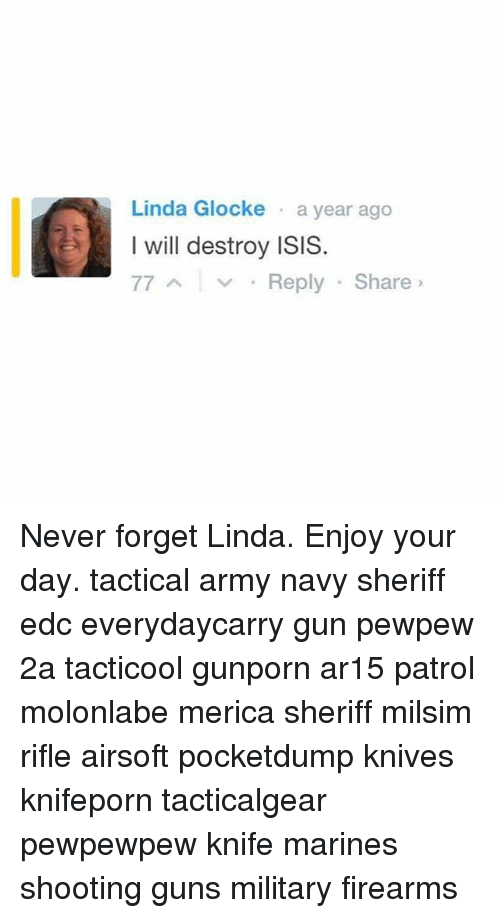 I Will Destroy Isis: Linda Glocke a year ago  I will destroy ISIS.  77 A v Reply Share Never forget Linda. Enjoy your day. tactical army navy sheriff edc everydaycarry gun pewpew 2a tacticool gunporn ar15 patrol molonlabe merica sheriff milsim rifle airsoft pocketdump knives knifeporn tacticalgear pewpewpew knife marines shooting guns military firearms