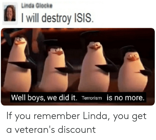 I Will Destroy Isis: Linda Glocke  I will destroy ISIS.  Well boys, we did it. Terrorism is no more. If you remember Linda, you get a veteran's discount