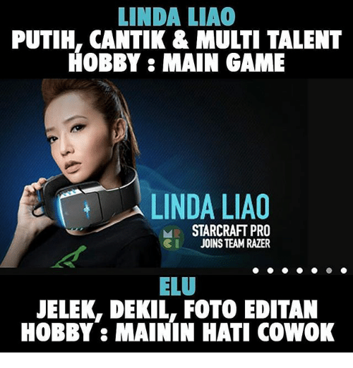 Indonesian (Language), Elo, and Razer: LINDA LIAO  PUTIH, CANTIK & MULTI TALENT  HOBBY: MAIN GAME  LINDA LIAO  ME STARCRAFT PRO  SI JOINS TEAM RAZER  ELO  JELEK, DEKIL. FOTO EDITAN  HOBBY: MAININ HATI COWOK
