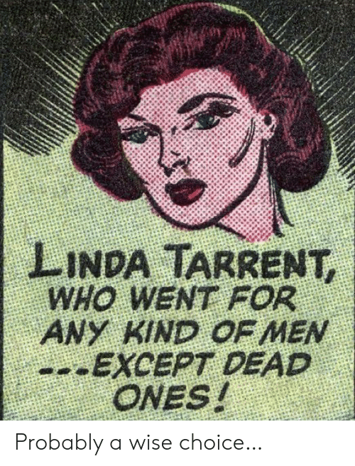 Linda: LINDA TARRENT,  WHO WENT FOR  ANY KIND OF MEN  --EXCEPT DEAD  ONES! Probably a wise choice…