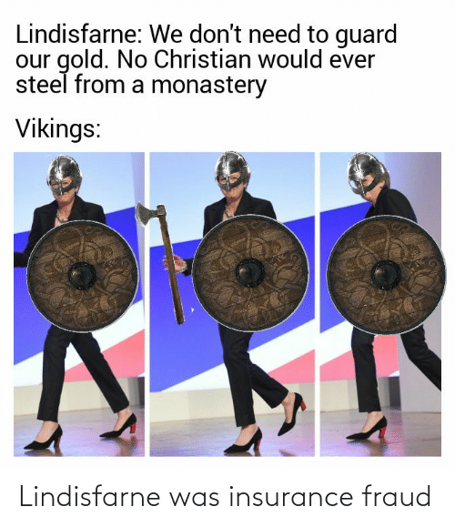 insurance: Lindisfarne: We don't need to guard  our gold. No Christian would ever  steel from a monastery  Vikings: Lindisfarne was insurance fraud