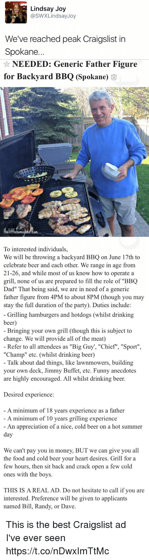 "Referance: Lindsay Joy  @SWX Lindsay Joy  We've reached peak Craigslist in  Spokane.   NEEDED: Generic Father Figure  for Backyard BBQ (Spokane)  om  To interested individuals,  We will be throwing a backyard BBQ on June 17th to  celebrate beer and each other. We range in age from  21-26, and while most of us know how to operate a  grill, none of us are prepared to fill the role of ""BBQ  Dad"" hat being said, we are in need of a generic  father figure from 4PM to about  8PM (though you may  stay the full duration of the party). Duties include:   Grilling hamburgers and hotdogs (whilst drinking  beer  Bringing your own grill (though this is subject to  change. We will provide all of the meat)  Refer to all attendees as ""Big Guy ""Chief"", ""Sport""  ""Champ"" etc. (whilst drinking beer)  Talk about dad things, like lawnmowers, building  your own deck, Jimmy Buffet, etc. Funny anecdotes  are highly encouraged. All whilst drinking beer.  Desired experience  A minimum of 18 years experience as a father  A minimum of 10 years grilling experience  An appreciation of a nice, cold beer on a hot summer  day  We can't pay you in money, BUT we can give you all  the food and cold beer your heart desires. Grill for a  few hours, then sit back and crack open a few cold  ones with the boys.  THIS IS A REAL AD. Do not hesitate to call if you are  interested. Preference will be given to applicants  named Bill, Randy, or Dave This is the best Craigslist ad I've ever seen https://t.co/nDwxImTtMc"